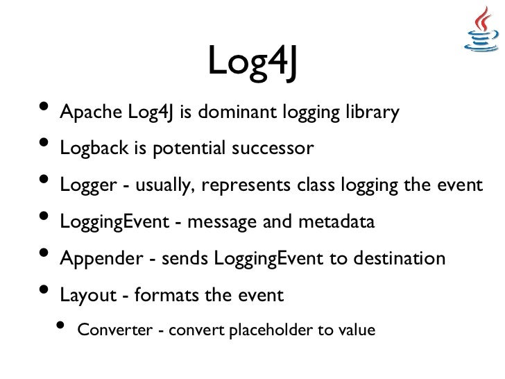 Log4J• Apache Log4J is dominant logging library• Logback is potential successor• Logger - usually, represents class ...