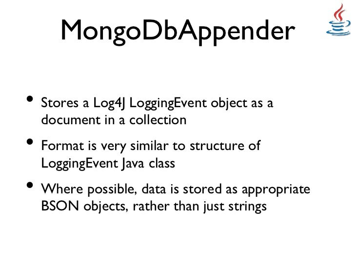 MongoDbAppender• Stores a Log4J LoggingEvent object as a  document in a collection• Format is very similar to structur...