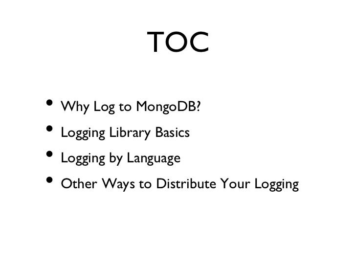 TOC• Why Log to MongoDB?• Logging Library Basics• Logging by Language• Other Ways to Distribute Your Logging