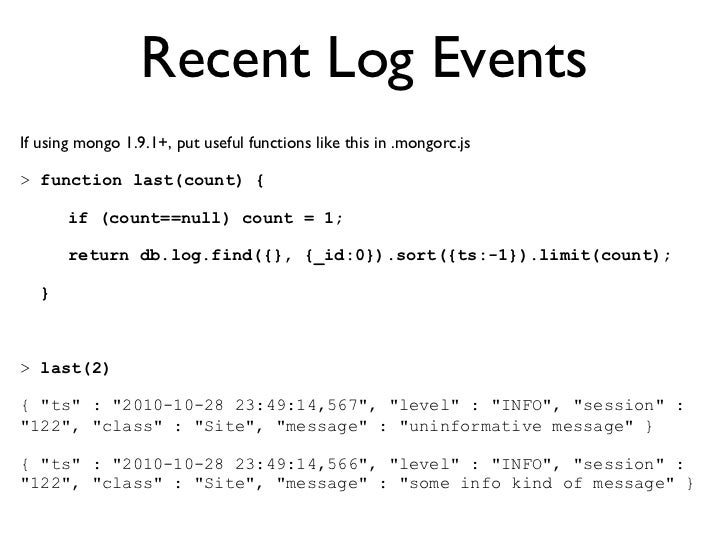 Recent Log EventsIf using mongo 1.9.1+, put useful functions like this in .mongorc.js> function last(count) {       if (c...