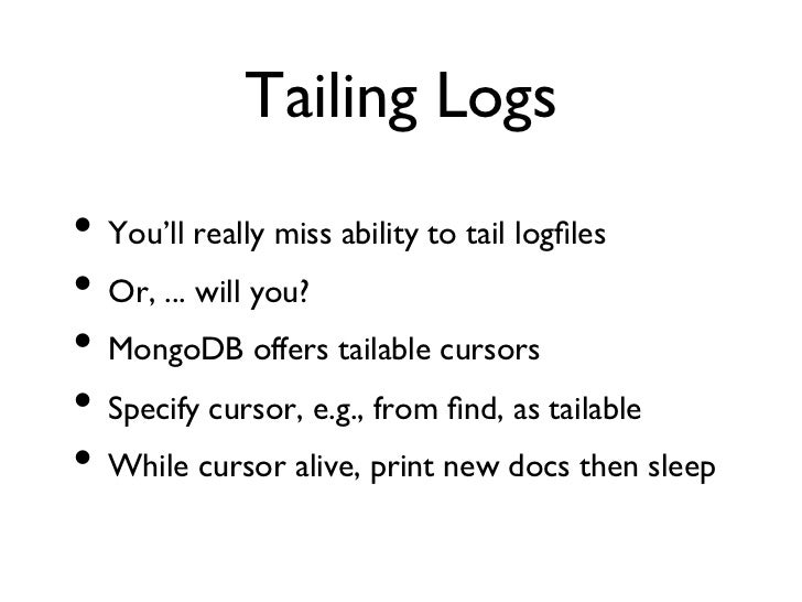 Tailing Logs• You'll really miss ability to tail logfiles• Or, ... will you?• MongoDB offers tailable cursors• Spec...