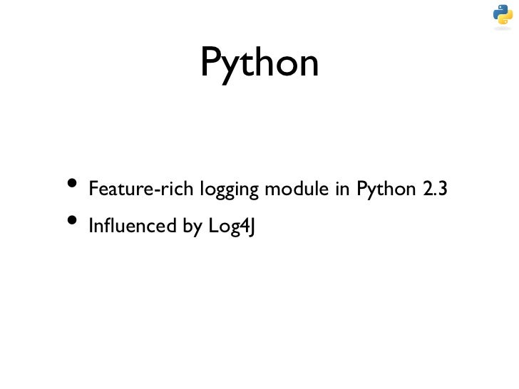 Python• Feature-rich logging module in Python 2.3• Influenced by Log4J