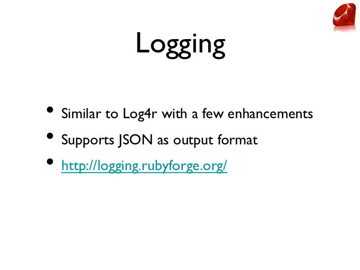Logging• Similar to Log4r with a few enhancements• Supports JSON as output format• http://logging.rubyforge.org/
