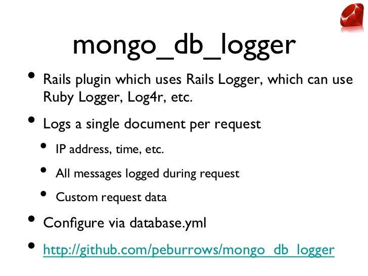 mongo_db_logger• Rails plugin which uses Rails Logger, which can use  Ruby Logger, Log4r, etc.• Logs a single document...