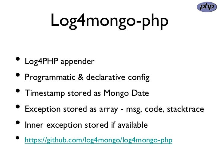 Log4mongo-php• Log4PHP appender• Programmatic & declarative config• Timestamp stored as Mongo Date• Exception store...