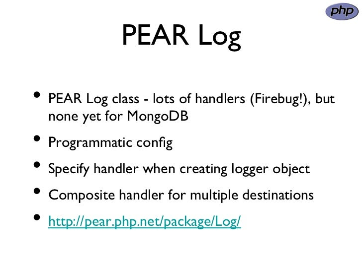 PEAR Log• PEAR Log class - lots of handlers (Firebug!), but  none yet for MongoDB• Programmatic config• Specify handl...