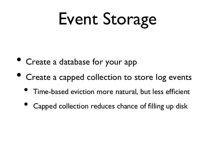Event Storage• Create a database for your app• Create a capped collection to store log events  • Time-based eviction...