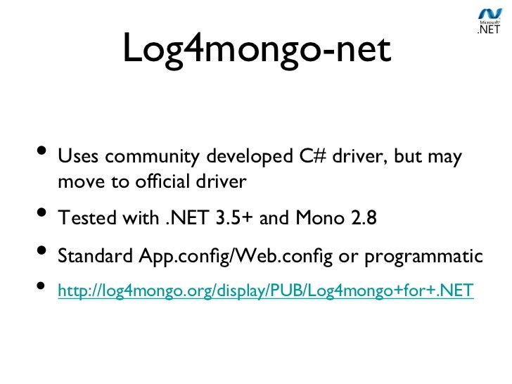 Log4mongo-net• Uses community developed C# driver, but may  move to official driver• Tested with .NET 3.5+ and Mono 2.8...