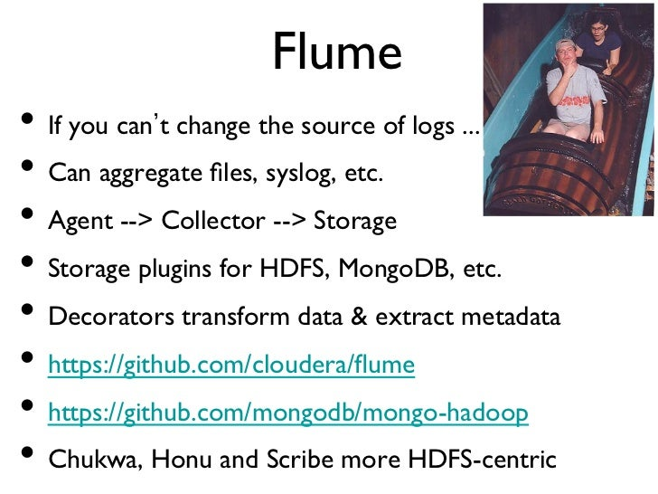Flume• If you can t change the source of logs ...• Can aggregate files, syslog, etc.• Agent -- Collector -- Storage•...