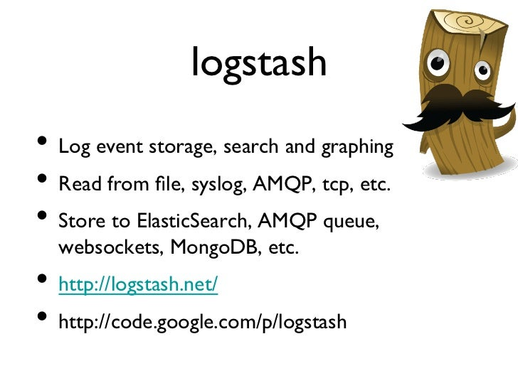logstash• Log event storage, search and graphing• Read from file, syslog, AMQP, tcp, etc.• Store to ElasticSearch, AM...
