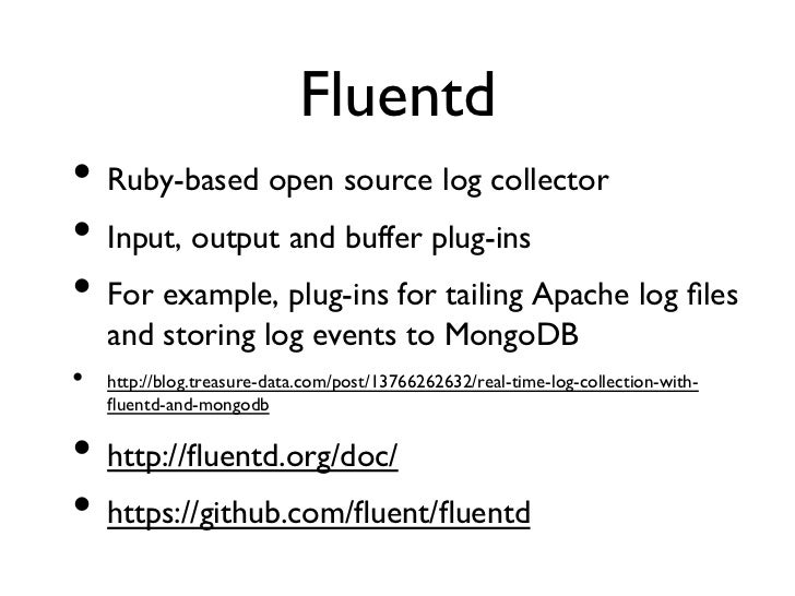 Fluentd• Ruby-based open source log collector• Input, output and buffer plug-ins• For example, plug-ins for tailing ...
