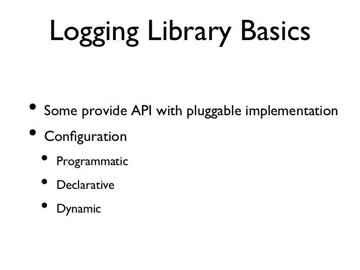 Logging Library Basics• Some provide API with pluggable implementation• Configuration  • Programmatic  • Declarativ...
