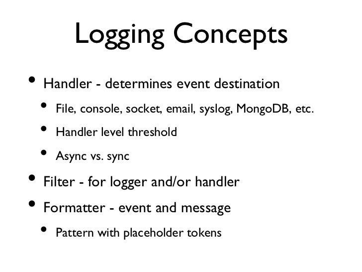 Logging Concepts• Handler - determines event destination  • File, console, socket, email, syslog, MongoDB, etc.  • H...