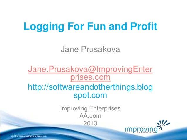 ©2010 Improving Enterprises, Inc. Logging For Fun and Profit Jane Prusakova Jane.Prusakova@ImprovingEnter prises.com http:...