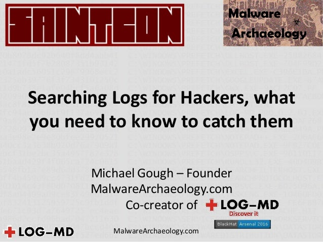 Searching Logs for Hackers, what you need to know to catch them Michael Gough – Founder MalwareArchaeology.com Co-creator ...