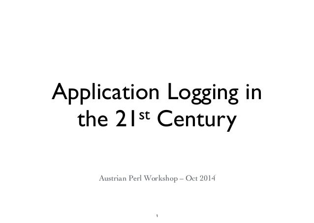 Application Logging in  the 21st Century  Austrian Perl Workshop – Oct 2014  1