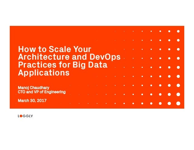 1© 2017 Loggly, Inc. Confidential & Proprietary. 3/30/17 How to Scale Your Architecture and DevOps Practices for Big Data A...