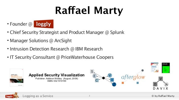 Raffael Marty• Founder @• Chief Security Strategist and Product Manager @ Splunk• Manager Solutions @ ArcSight• Intrusion ...
