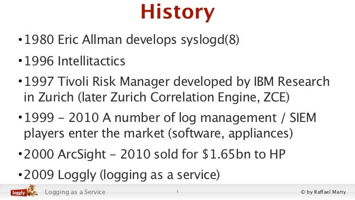 History• 1980 Eric Allman develops syslogd(8)• 1996 Intellitactics• 1997 Tivoli Risk Manager developed by IBM Research  in...