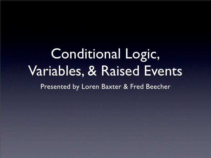 Conditional Logic, Variables, & Raised Events   Presented by Loren Baxter & Fred Beecher