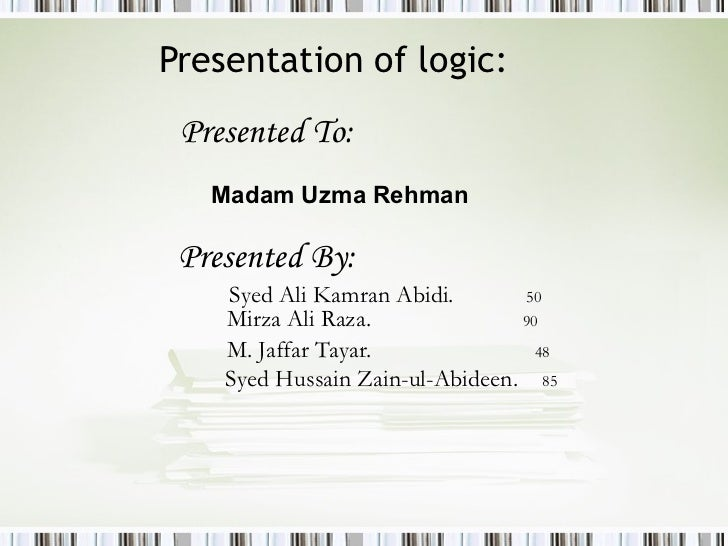 Presentation of logic: <ul><li>Presented To:   </li></ul><ul><ul><ul><ul><ul><li>Madam Uzma Rehman </li></ul></ul></ul></u...