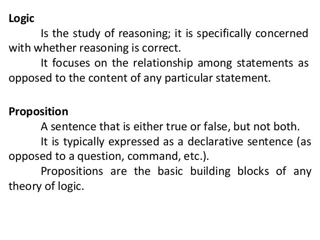 Logic  Is the study of reasoning; it is specifically concerned with whether reasoning is correct. It focuses on the relati...