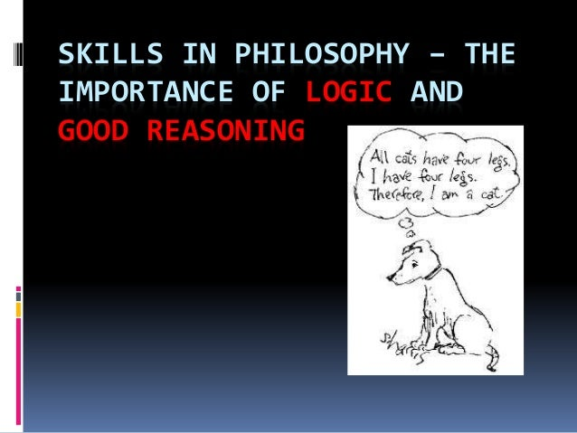 SKILLS IN PHILOSOPHY – THE  IMPORTANCE OF LOGIC AND  GOOD REASONING