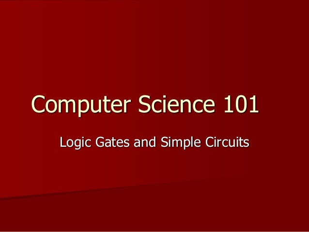 Computer Science 101 Logic Gates and Simple Circuits