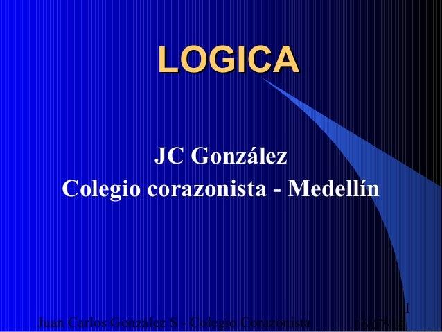 16/07/14Juan Carlos González S - Colegio Corazonista 1 LOGICALOGICA JC González Colegio corazonista - Medellín