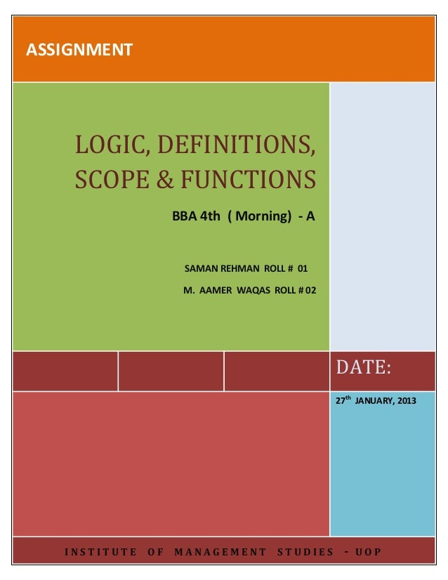ASSIGNMENT  LOGIC, DEFINITIONS, SCOPE & FUNCTIONS BBA 4th ( Morning) - A  SAMAN REHMAN ROLL # 01 M. AAMER WAQAS ROLL # 02 ...
