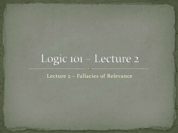 Lecture 2 – Fallacies of Relevance<br />Logic 101 – Lecture 2<br />