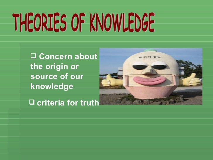 THEORIES OF KNOWLEDGE <ul><li>Concern about the origin or source of our knowledge </li></ul><ul><li>criteria for truth </l...