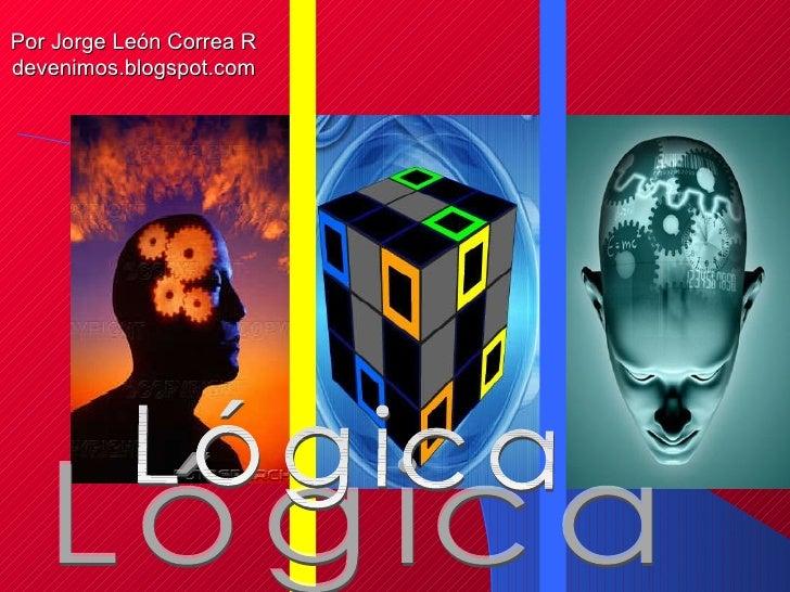 Lógica Lógica Por Jorge León Correa R devenimos.blogspot.com