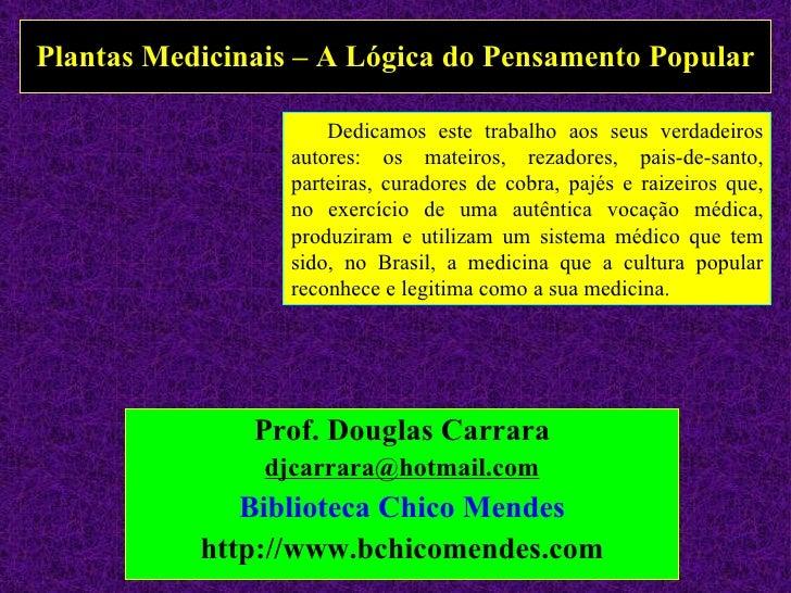 Plantas Medicinais – A Lógica do Pensamento Popular Prof. Douglas Carrara [email_address] Biblioteca Chico Mendes http://w...