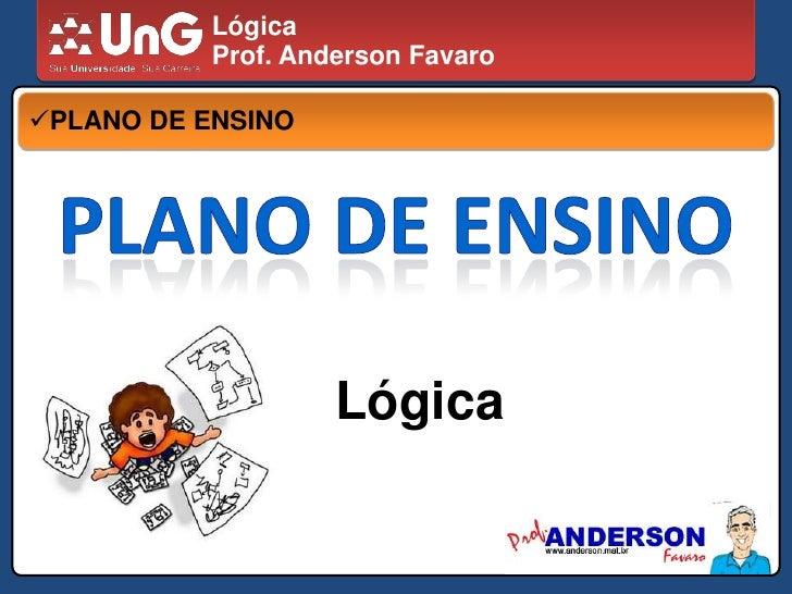 Lógica<br />Prof. Anderson Favaro<br /><ul><li>PLANO DE ENSINO</li></ul>PLANO DE ENSINO<br />Lógica<br />