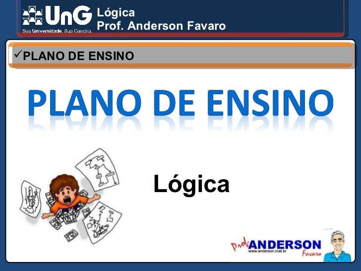 Lógica Prof. Anderson Favaro <ul><li>PLANO DE ENSINO </li></ul>Lógica