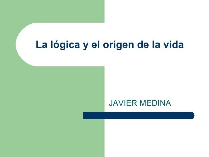 La lógica y el origen de la vida JAVIER MEDINA