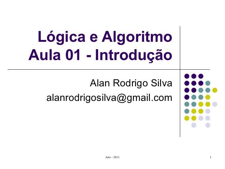 Lógica e Algoritmo Aula 01 - Introdução Alan Rodrigo Silva [email_address]