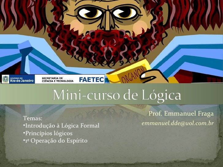 Prof. Emmanuel FragaTemas:•Introdução à Lógica Formal   emmanuel.dde@uol.com.br•Princípios lógicos•1ª Operação do Espírito