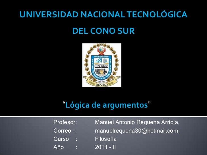 """UNIVERSIDAD NACIONAL TECNOLÓGICA             DEL CONO SUR         """"Lógica de argumentos""""      Profesor:   Manuel Antonio R..."""