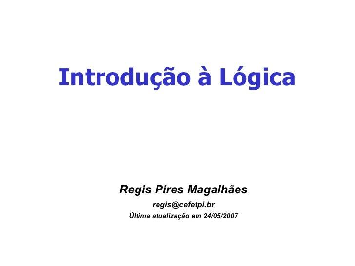 Introdução à Lógica <ul><ul><li>Regis Pires Magalhães </li></ul></ul><ul><ul><li>[email_address] </li></ul></ul><ul><ul><l...