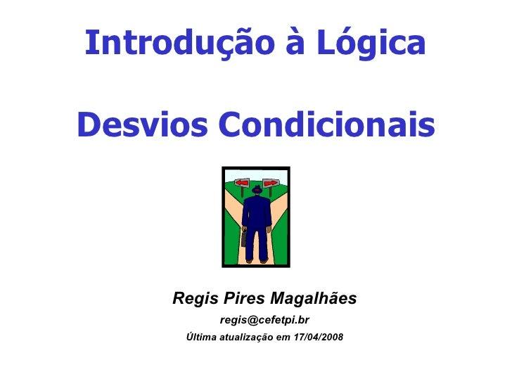 Introdução à Lógica Desvios Condicionais <ul><ul><li>Regis Pires Magalhães </li></ul></ul><ul><ul><li>[email_address] </li...
