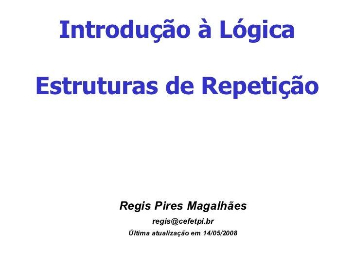 Introdução à Lógica Estruturas de Repetição <ul><ul><li>Regis Pires Magalhães </li></ul></ul><ul><ul><li>[email_address] <...