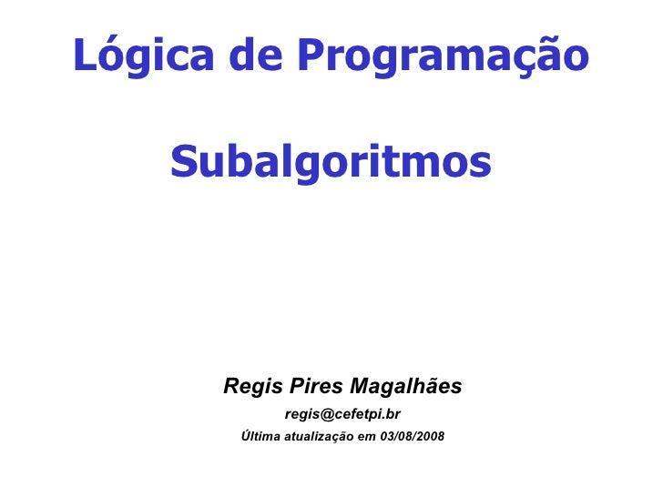 Lógica de Programação Subalgoritmos <ul><ul><li>Regis Pires Magalhães </li></ul></ul><ul><ul><li>[email_address] </li></ul...