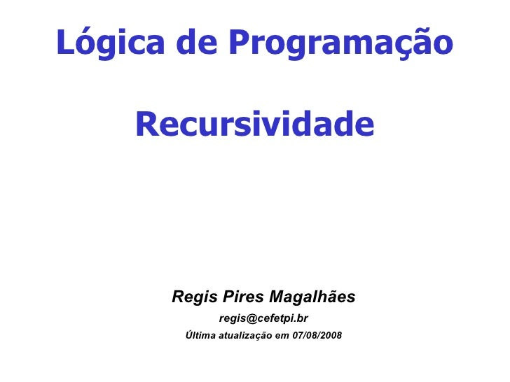 Lógica de Programação Recursividade <ul><ul><li>Regis Pires Magalhães </li></ul></ul><ul><ul><li>[email_address] </li></ul...