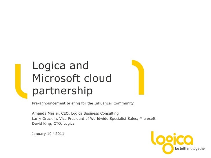 Logica andMicrosoft cloudpartnershipPre-announcement briefing for the Influencer CommunityAmanda Mesler, CEO, Logica Busin...