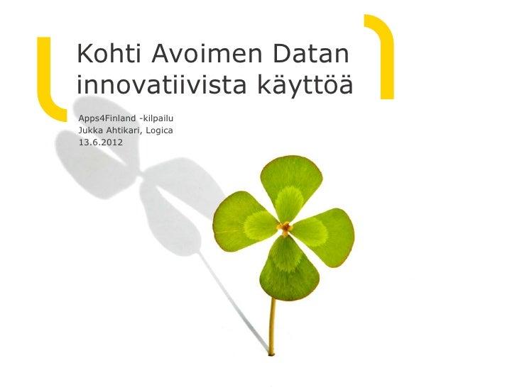 Kohti Avoimen Dataninnovatiivista käyttöäApps4Finland -kilpailuJukka Ahtikari, Logica13.6.2012