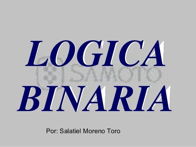 LOGICA BINARIA Por: Salatiel Moreno Toro