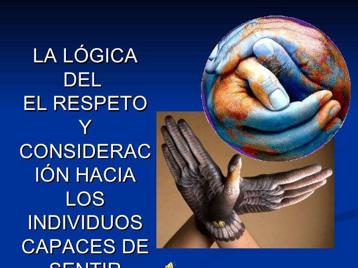 LA LÓGICA DEL  EL RESPETO Y CONSIDERACIÓN HACIA LOS INDIVIDUOS CAPACES DE SENTIR