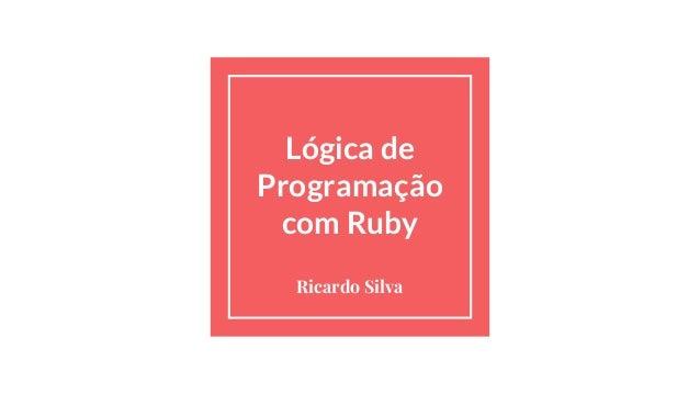 Lógica de Programação com Ruby Ricardo Silva